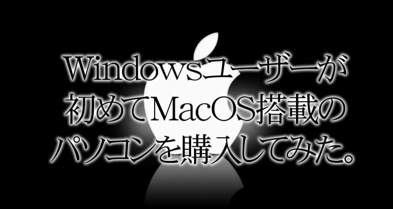 Windowsユーザーが初めてMacOS搭載のパソコンを購入してみた。