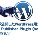 Googleが公開したWordPress用プラグイン「Google Publisher Plugin (beta)」がかなーりヤバい!!
