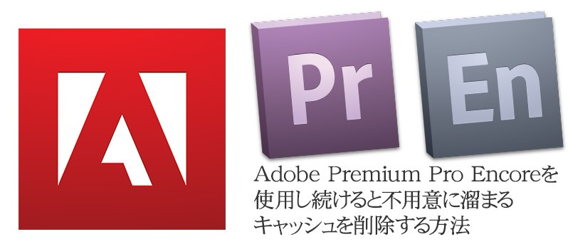 Adobe Premium Pro/Encoreを使用し続けると、不用意に溜まるキャッシュを削除する方法
